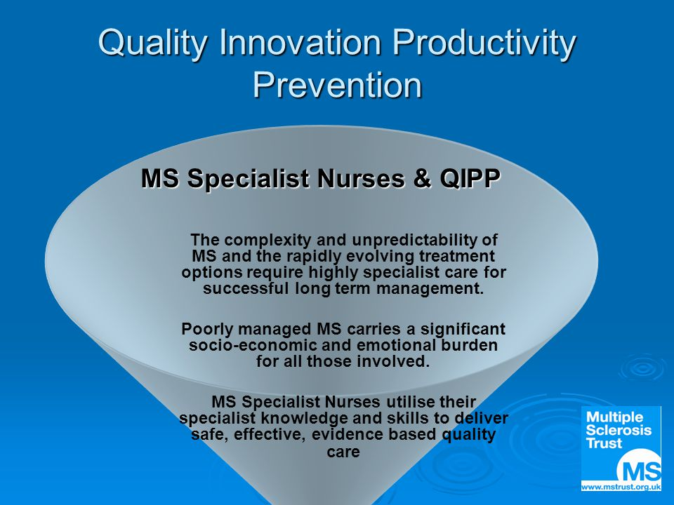 Quality Innovation Productivity Prevention MS Specialist Nurses & QIPP The complexity and unpredictability of MS and the rapidly evolving treatment options require highly specialist care for successful long term management.