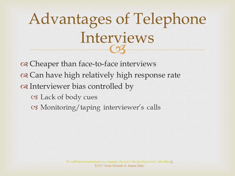   Cheaper than face-to-face interviews  Can have high relatively high response rate  Interviewer bias controlled by  Lack of body cues  Monitori