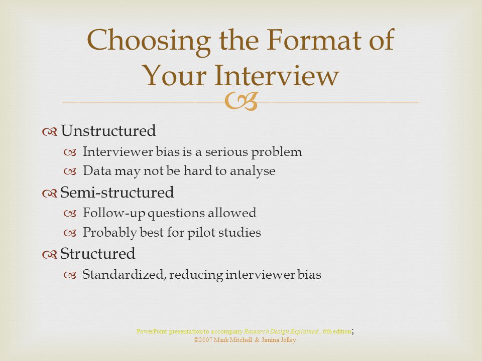   Unstructured  Interviewer bias is a serious problem  Data may not be hard to analyse  Semi-structured  Follow-up questions allowed  Probably