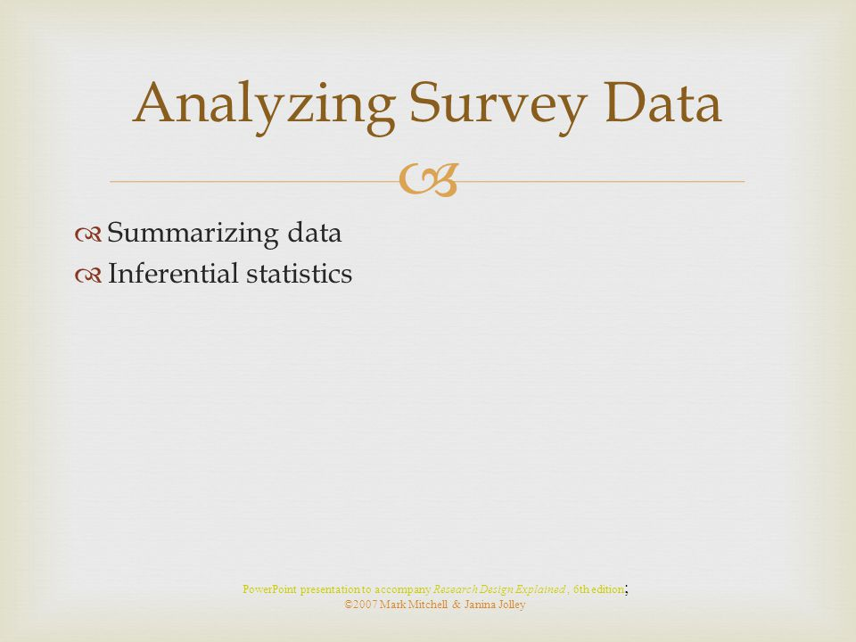   Summarizing data  Inferential statistics Analyzing Survey Data PowerPoint presentation to accompany Research Design Explained, 6th edition ; ©200