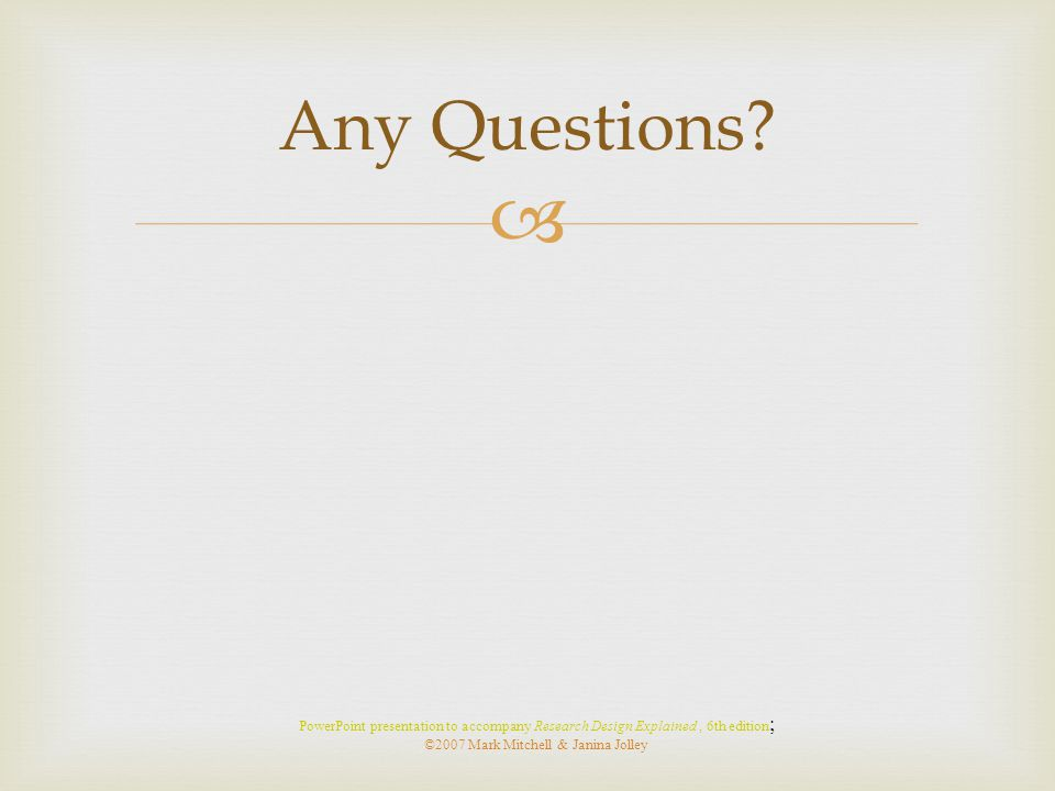  Any Questions? PowerPoint presentation to accompany Research Design Explained, 6th edition ; ©2007 Mark Mitchell & Janina Jolley