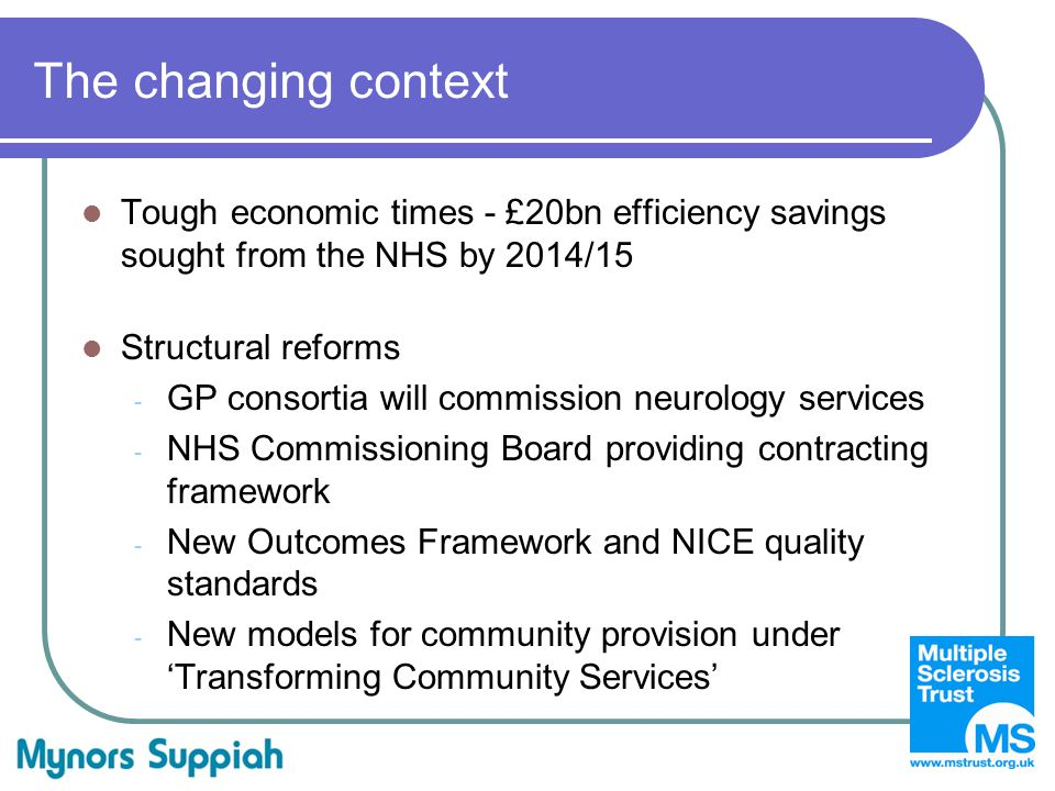The changing context Tough economic times - £20bn efficiency savings sought from the NHS by 2014/15 Structural reforms - GP consortia will commission neurology services - NHS Commissioning Board providing contracting framework - New Outcomes Framework and NICE quality standards - New models for community provision under 'Transforming Community Services'
