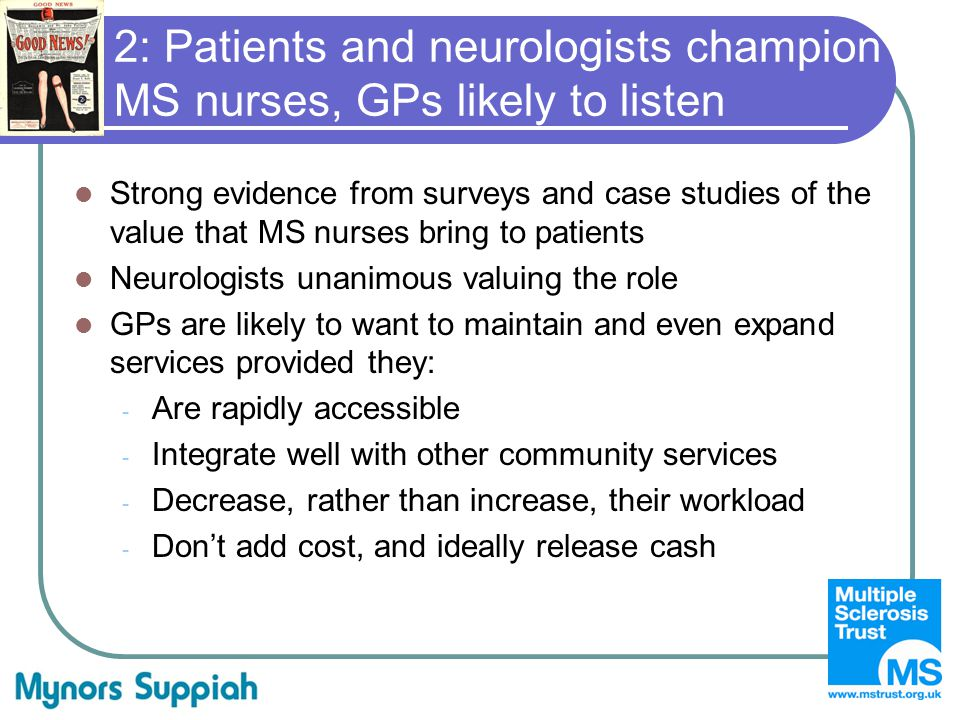 2: Patients and neurologists champion MS nurses, GPs likely to listen Strong evidence from surveys and case studies of the value that MS nurses bring to patients Neurologists unanimous valuing the role GPs are likely to want to maintain and even expand services provided they: - Are rapidly accessible - Integrate well with other community services - Decrease, rather than increase, their workload - Don't add cost, and ideally release cash