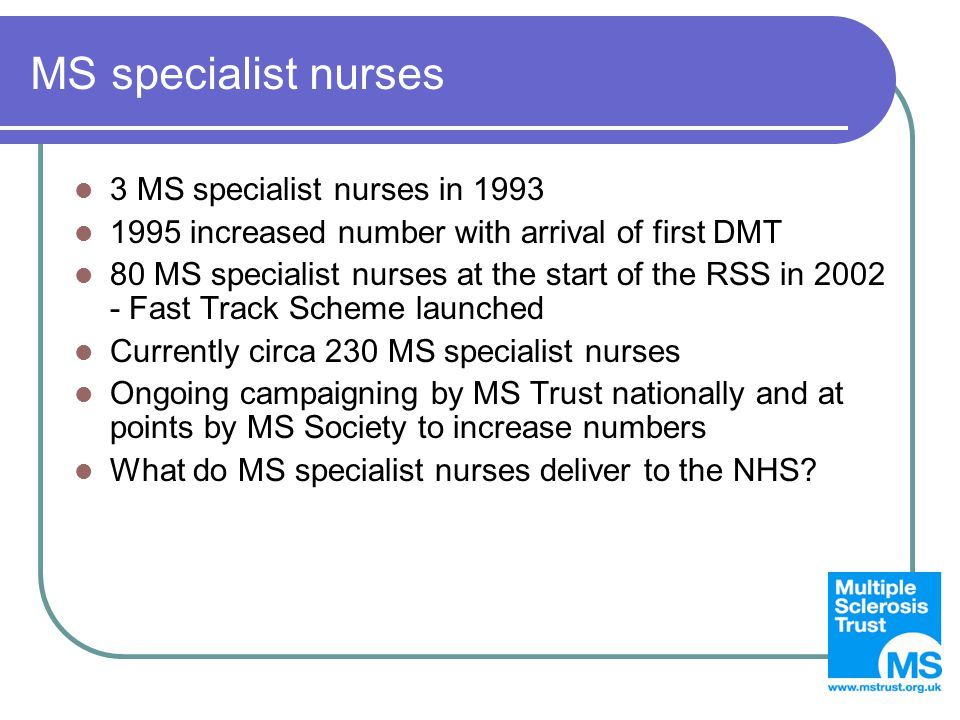 MS specialist nurses 3 MS specialist nurses in 1993 1995 increased number with arrival of first DMT 80 MS specialist nurses at the start of the RSS in 2002 - Fast Track Scheme launched Currently circa 230 MS specialist nurses Ongoing campaigning by MS Trust nationally and at points by MS Society to increase numbers What do MS specialist nurses deliver to the NHS