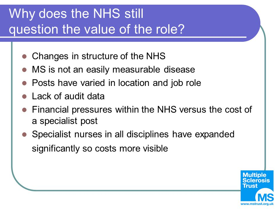Why does the NHS still question the value of the role? Changes in structure of the NHS MS is not an easily measurable disease Posts have varied in loc