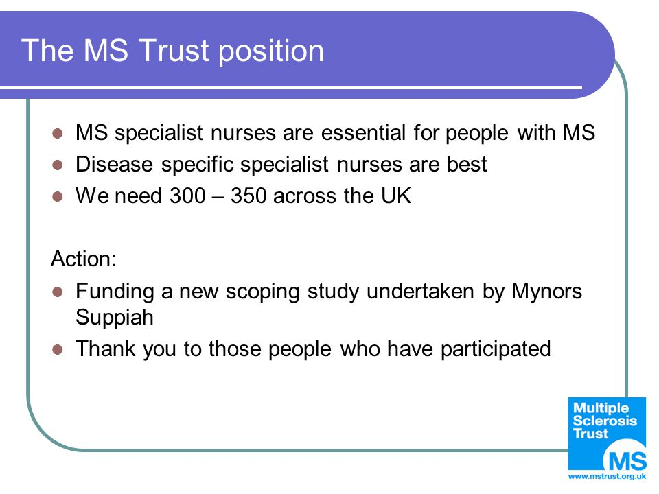 The MS Trust position MS specialist nurses are essential for people with MS Disease specific specialist nurses are best We need 300 – 350 across the UK Action: Funding a new scoping study undertaken by Mynors Suppiah Thank you to those people who have participated
