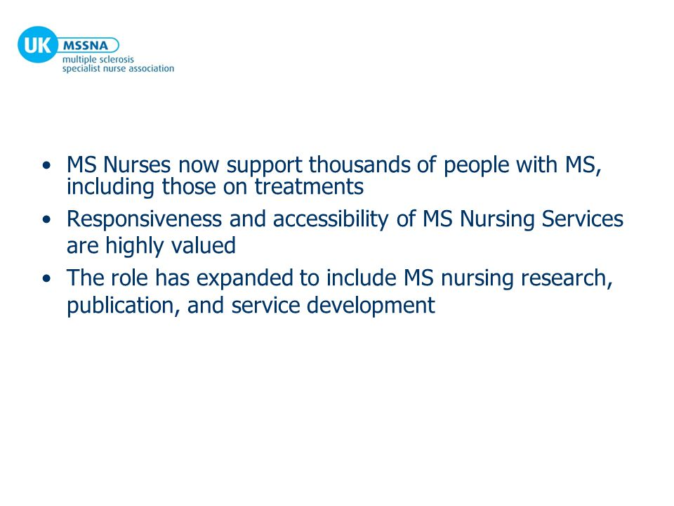MS Nurses now support thousands of people with MS, including those on treatments Responsiveness and accessibility of MS Nursing Services are highly valued The role has expanded to include MS nursing research, publication, and service development