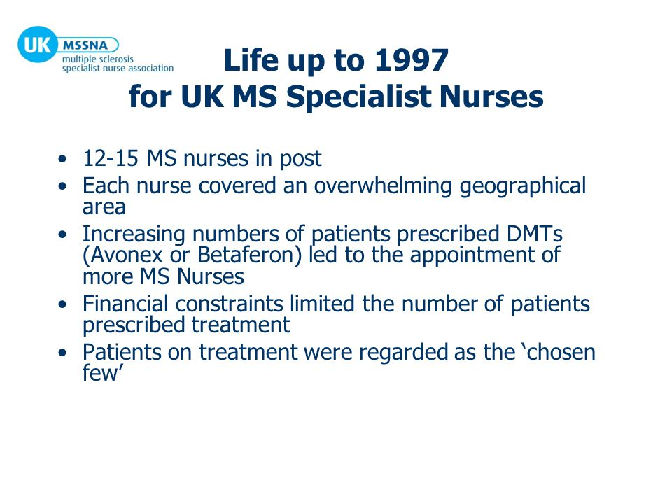Life up to 1997 for UK MS Specialist Nurses 12-15 MS nurses in post Each nurse covered an overwhelming geographical area Increasing numbers of patients prescribed DMTs (Avonex or Betaferon) led to the appointment of more MS Nurses Financial constraints limited the number of patients prescribed treatment Patients on treatment were regarded as the 'chosen few'