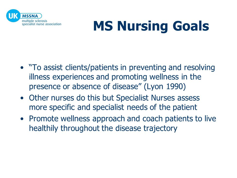 Overview of MS nurse role Clinical expert Consultant Educator Researcher Professional Co-ordinator UKMSSNA/RCN/MS Trust MS Nursing the Way Forward 2001