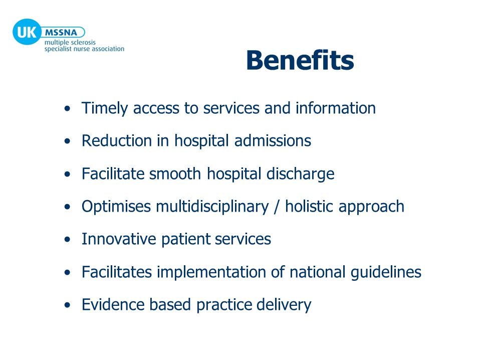 Benefits Timely access to services and information Reduction in hospital admissions Facilitate smooth hospital discharge Optimises multidisciplinary / holistic approach Innovative patient services Facilitates implementation of national guidelines Evidence based practice delivery