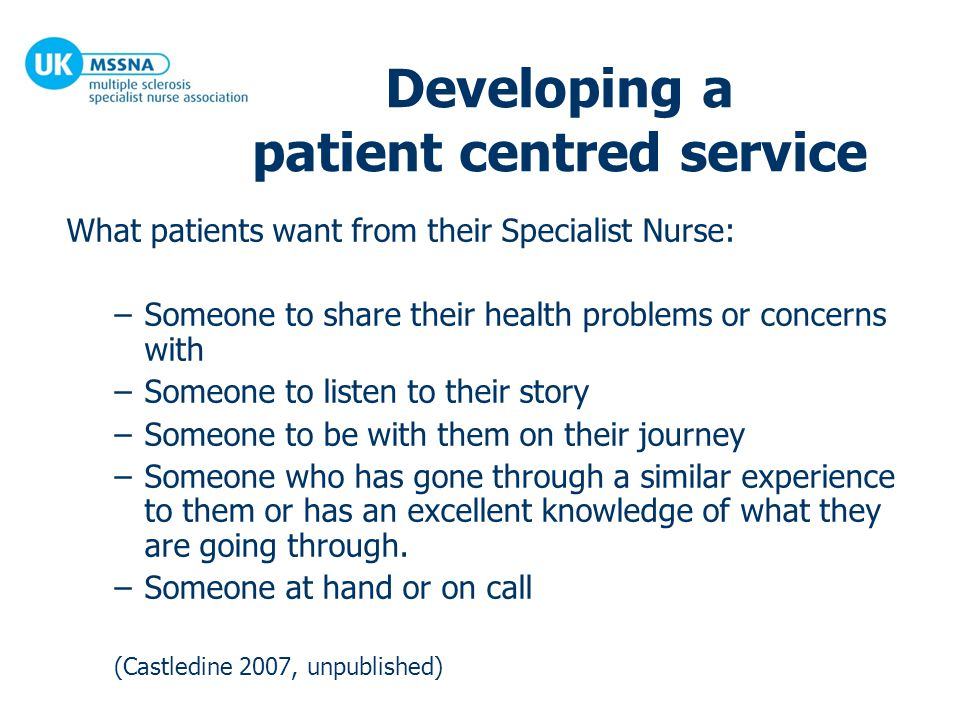 Developing a patient centred service What patients want from their Specialist Nurse: –Someone to share their health problems or concerns with –Someone to listen to their story –Someone to be with them on their journey –Someone who has gone through a similar experience to them or has an excellent knowledge of what they are going through.