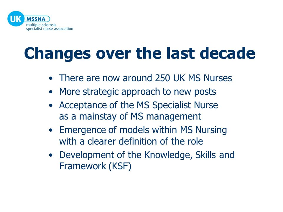 Changes over the last decade There are now around 250 UK MS Nurses More strategic approach to new posts Acceptance of the MS Specialist Nurse as a mainstay of MS management Emergence of models within MS Nursing with a clearer definition of the role Development of the Knowledge, Skills and Framework (KSF)