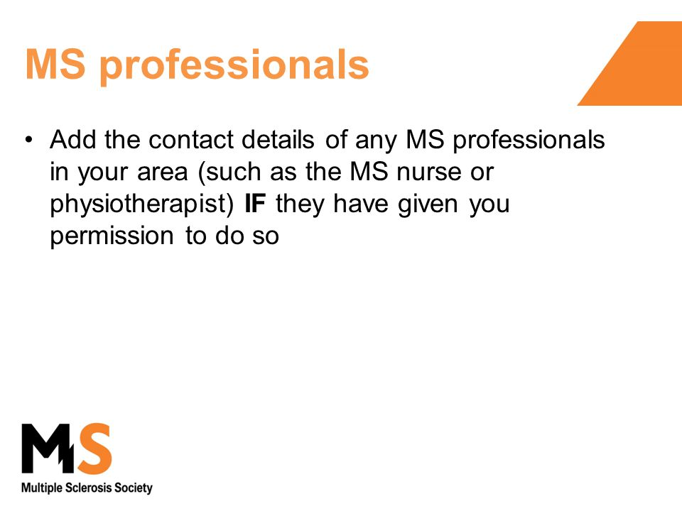 MS professionals Add the contact details of any MS professionals in your area (such as the MS nurse or physiotherapist) IF they have given you permission to do so