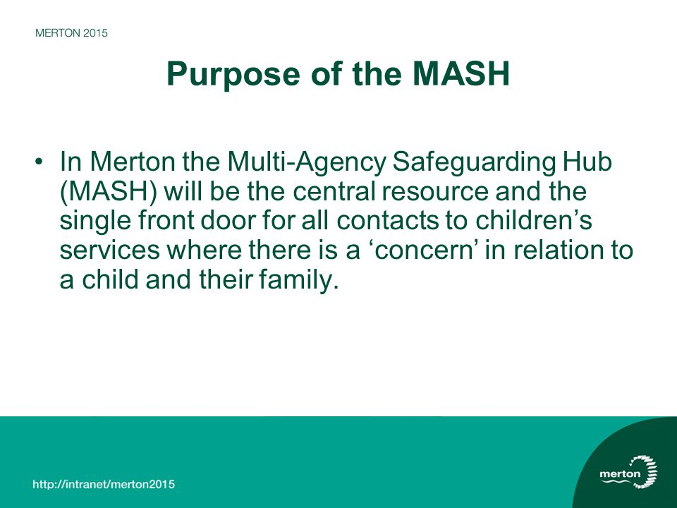 Further information on MASH Further information is available on the Merton MASH webpage at www.merton.gov.uk/mashwww.merton.gov.uk/mash The London Safeguarding Children Board also has information on MASH across London at www.londonscb.gov.uk/mash www.londonscb.gov.uk/mash Or contact nicole.miller@merton.gov.uk or ben.sherlock@merton.gov.uk from the Merton MASH Project Team.nicole.miller@merton.gov.uk ben.sherlock@merton.gov.uk