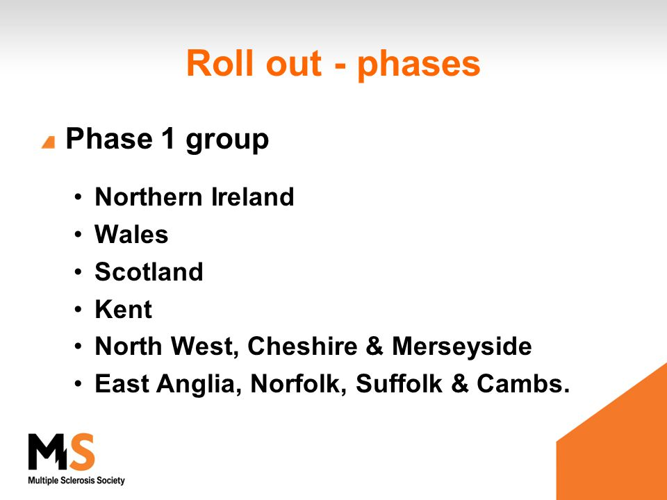Roll out - phases Phase 1 group Northern Ireland Wales Scotland Kent North West, Cheshire & Merseyside East Anglia, Norfolk, Suffolk & Cambs.