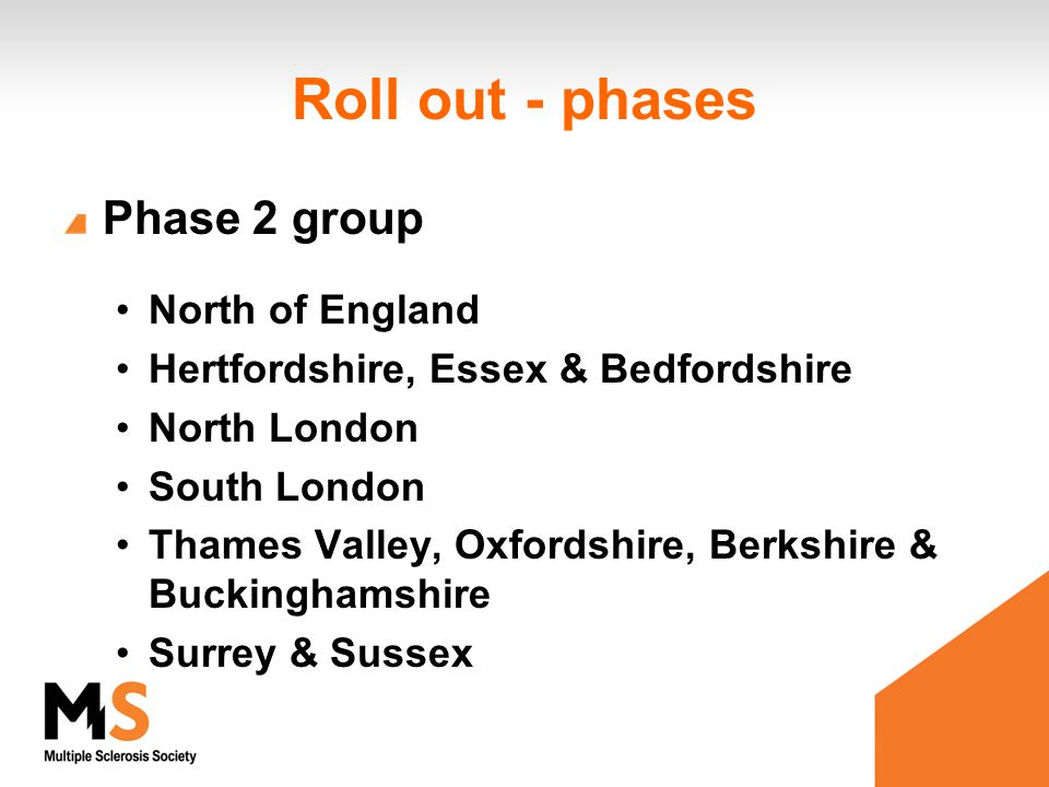 Roll out - phases Phase 2 group North of England Hertfordshire, Essex & Bedfordshire North London South London Thames Valley, Oxfordshire, Berkshire &