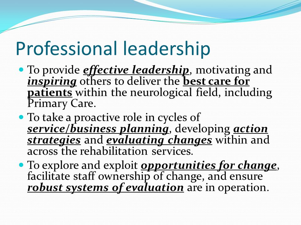 Professional leadership To provide effective leadership, motivating and inspiring others to deliver the best care for patients within the neurological field, including Primary Care.