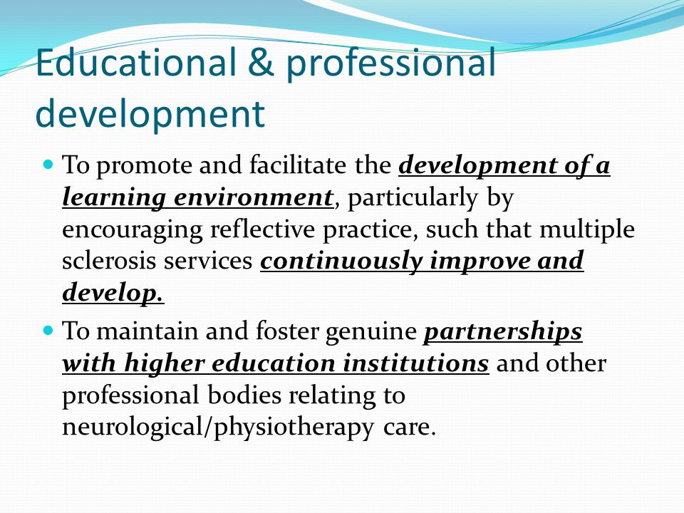 Educational & professional development To promote and facilitate the development of a learning environment, particularly by encouraging reflective practice, such that multiple sclerosis services continuously improve and develop.