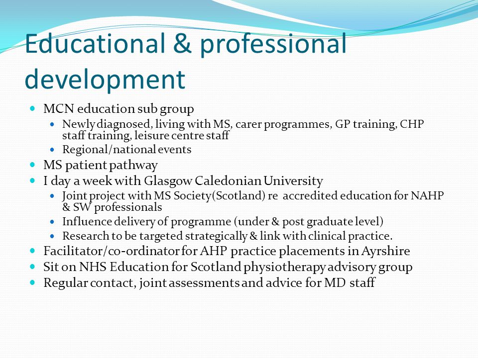 Educational & professional development MCN education sub group Newly diagnosed, living with MS, carer programmes, GP training, CHP staff training, leisure centre staff Regional/national events MS patient pathway I day a week with Glasgow Caledonian University Joint project with MS Society(Scotland) re accredited education for NAHP & SW professionals Influence delivery of programme (under & post graduate level) Research to be targeted strategically & link with clinical practice.