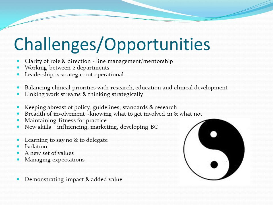 Challenges/Opportunities Clarity of role & direction - line management/mentorship Working between 2 departments Leadership is strategic not operational Balancing clinical priorities with research, education and clinical development Linking work streams & thinking strategically Keeping abreast of policy, guidelines, standards & research Breadth of involvement -knowing what to get involved in & what not Maintaining fitness for practice New skills – influencing, marketing, developing BC Learning to say no & to delegate Isolation A new set of values Managing expectations Demonstrating impact & added value