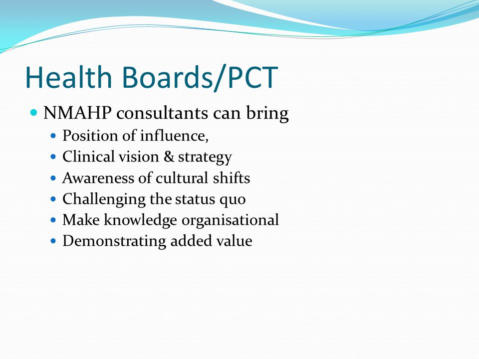 Health Boards/PCT NMAHP consultants can bring Position of influence, Clinical vision & strategy Awareness of cultural shifts Challenging the status quo Make knowledge organisational Demonstrating added value