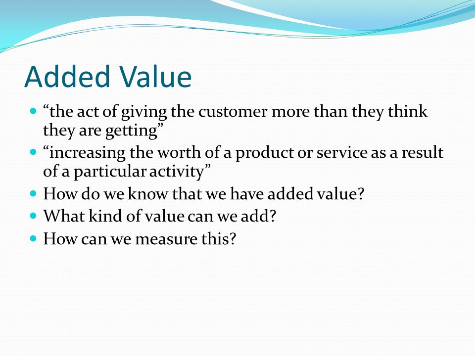 Added Value the act of giving the customer more than they think they are getting increasing the worth of a product or service as a result of a particular activity How do we know that we have added value.
