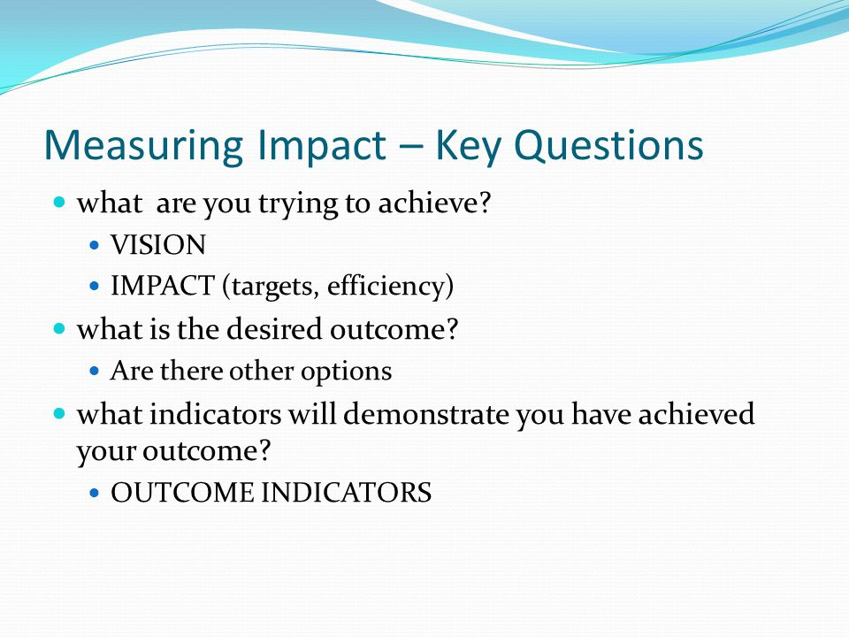 Measuring Impact – Key Questions what are you trying to achieve.
