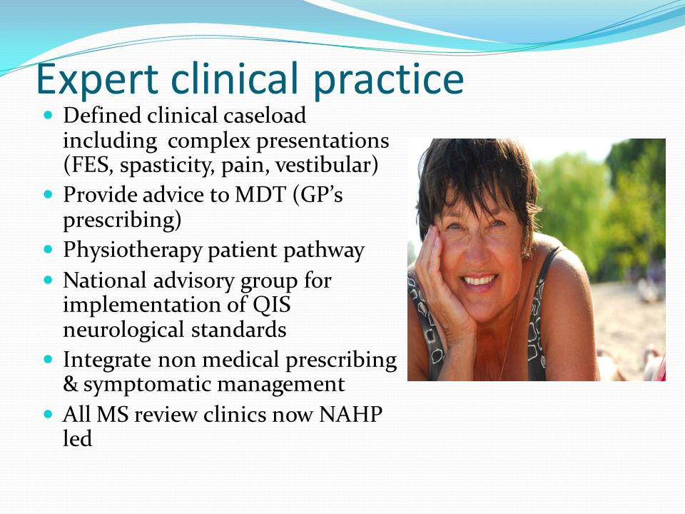 Expert clinical practice Defined clinical caseload including complex presentations (FES, spasticity, pain, vestibular) Provide advice to MDT (GP's prescribing) Physiotherapy patient pathway National advisory group for implementation of QIS neurological standards Integrate non medical prescribing & symptomatic management All MS review clinics now NAHP led