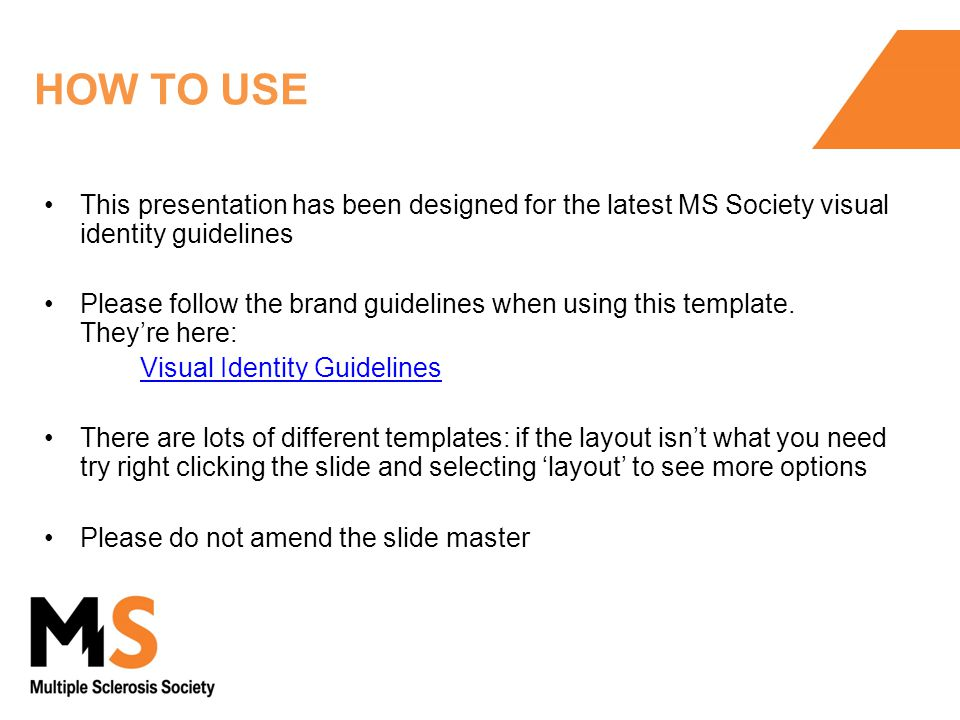 HOW TO USE This presentation has been designed for the latest MS Society visual identity guidelines Please follow the brand guidelines when using this template.