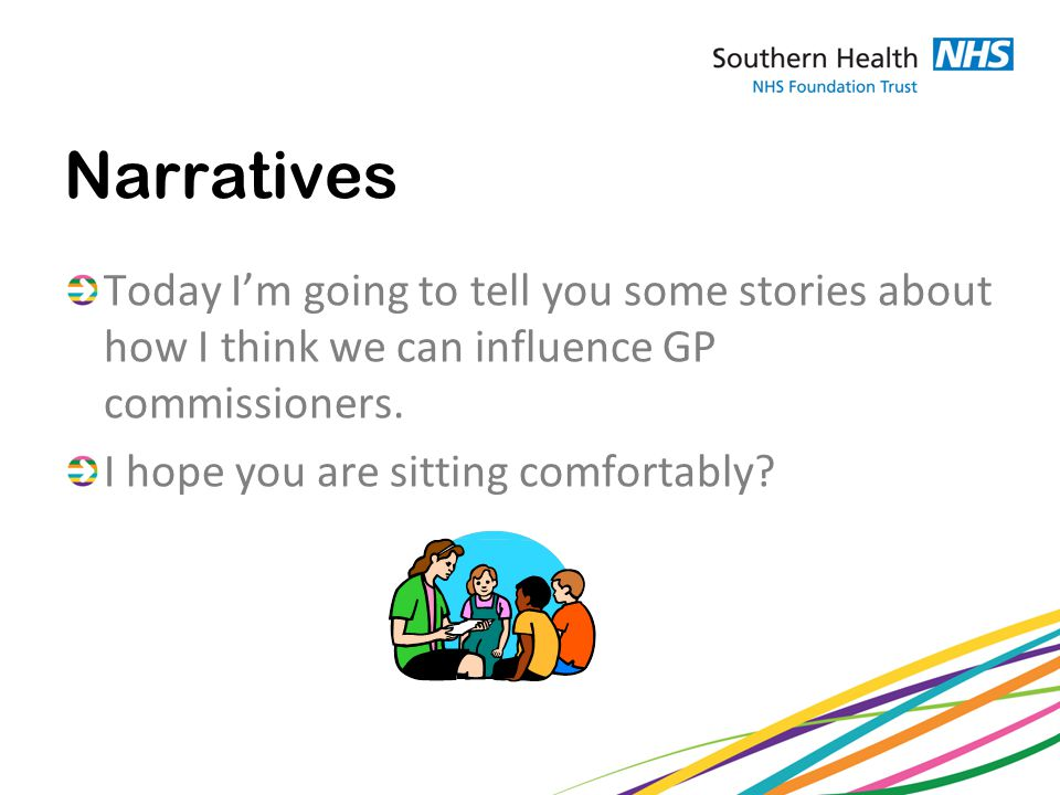 Narratives Today I'm going to tell you some stories about how I think we can influence GP commissioners.