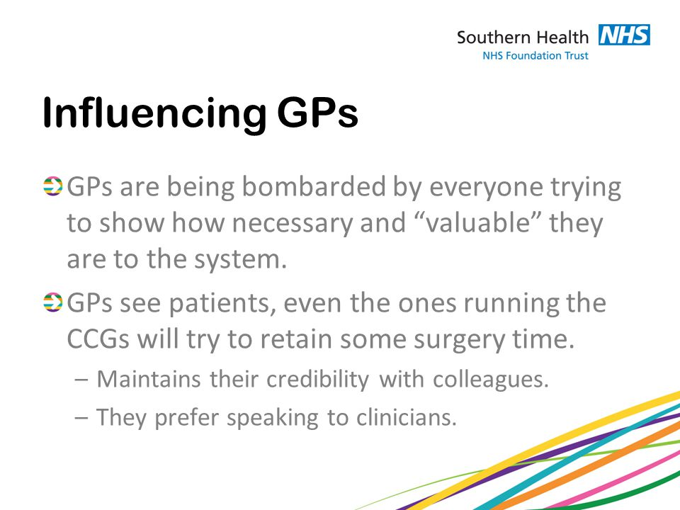 Influencing GPs GPs are being bombarded by everyone trying to show how necessary and valuable they are to the system.