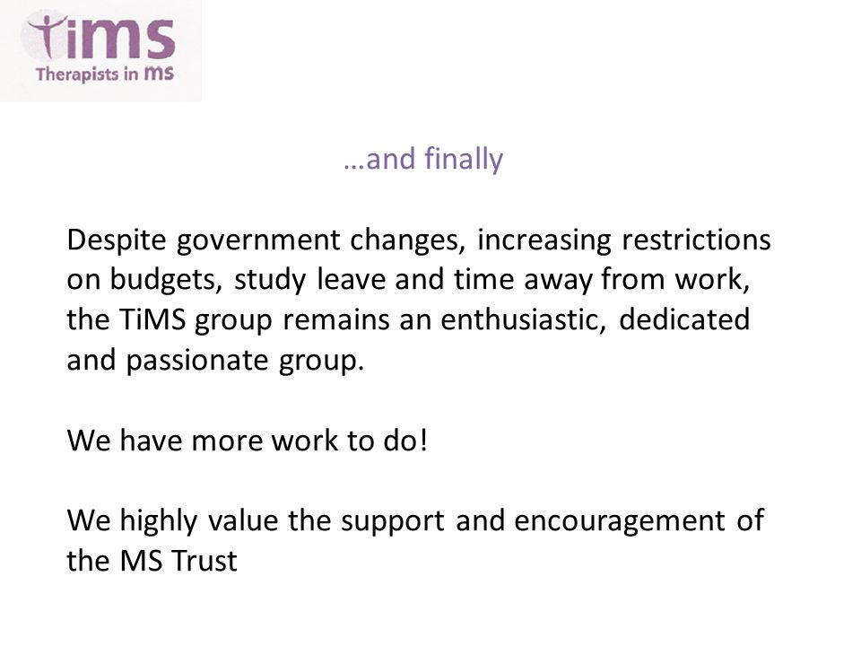 …and finally Despite government changes, increasing restrictions on budgets, study leave and time away from work, the TiMS group remains an enthusiastic, dedicated and passionate group.