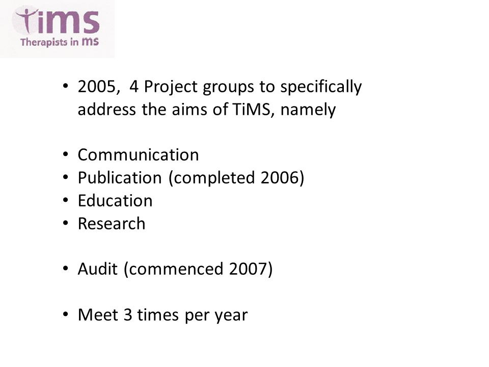 2005, 4 Project groups to specifically address the aims of TiMS, namely Communication Publication (completed 2006) Education Research Audit (commenced 2007) Meet 3 times per year