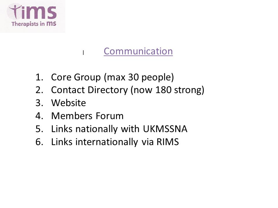 l Communication 1.Core Group (max 30 people) 2.Contact Directory (now 180 strong) 3.Website 4.Members Forum 5.Links nationally with UKMSSNA 6.Links internationally via RIMS