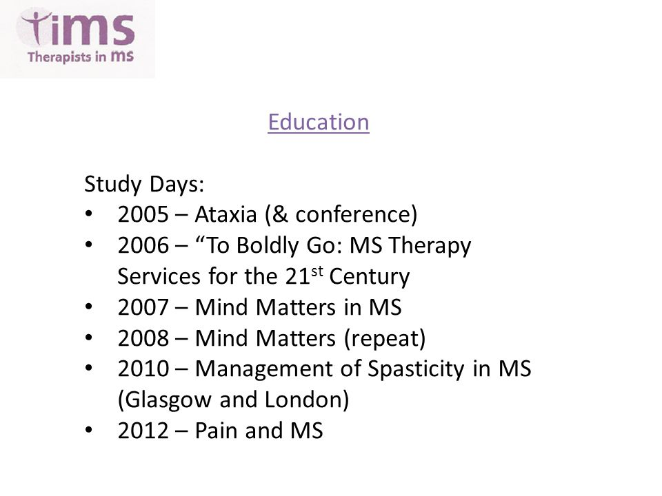 Education Study Days: 2005 – Ataxia (& conference) 2006 – To Boldly Go: MS Therapy Services for the 21 st Century 2007 – Mind Matters in MS 2008 – Mind Matters (repeat) 2010 – Management of Spasticity in MS (Glasgow and London) 2012 – Pain and MS