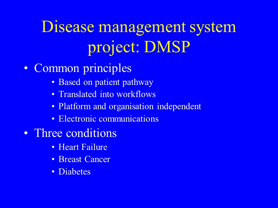 Disease management system project: DMSP Common principles Based on patient pathway Translated into workflows Platform and organisation independent Electronic communications Three conditions Heart Failure Breast Cancer Diabetes