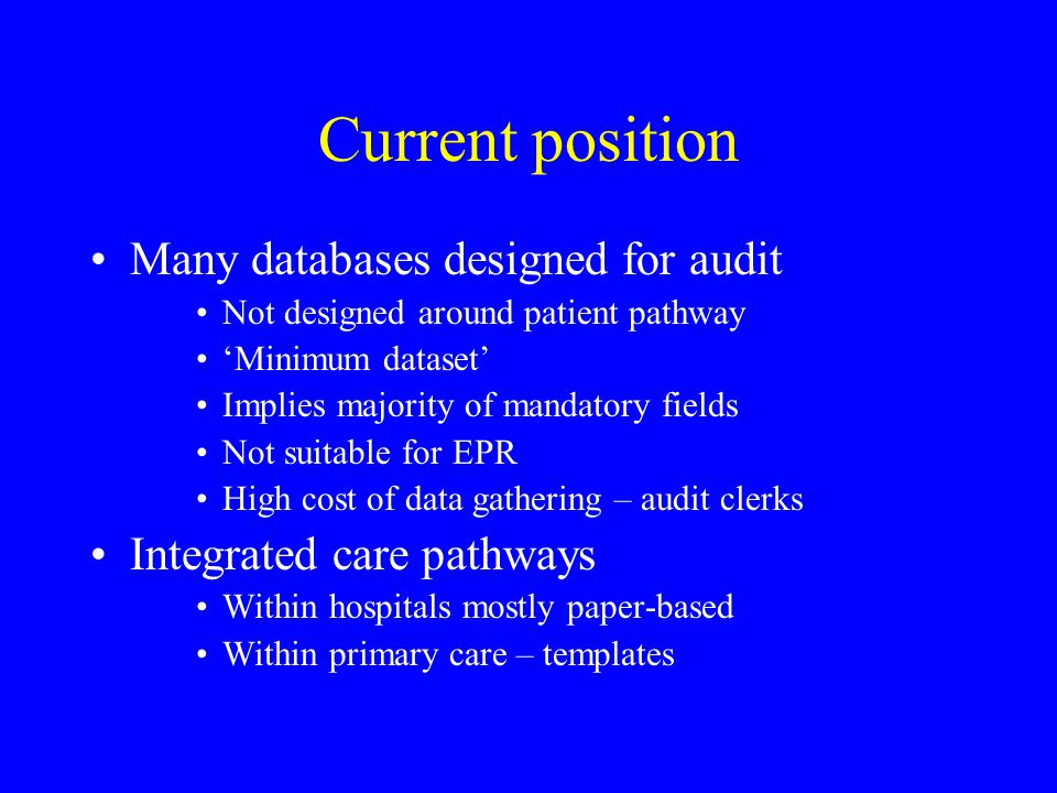 Current position Many databases designed for audit Not designed around patient pathway 'Minimum dataset' Implies majority of mandatory fields Not suitable for EPR High cost of data gathering – audit clerks Integrated care pathways Within hospitals mostly paper-based Within primary care – templates
