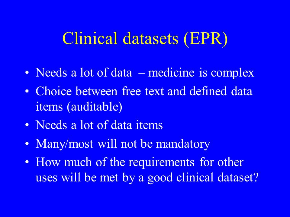 Clinical datasets (EPR) Needs a lot of data – medicine is complex Choice between free text and defined data items (auditable) Needs a lot of data items Many/most will not be mandatory How much of the requirements for other uses will be met by a good clinical dataset