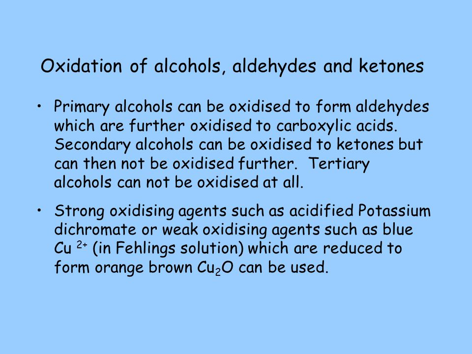 Oxidation of alcohols, aldehydes and ketones Primary alcohols can be oxidised to form aldehydes which are further oxidised to carboxylic acids. Second
