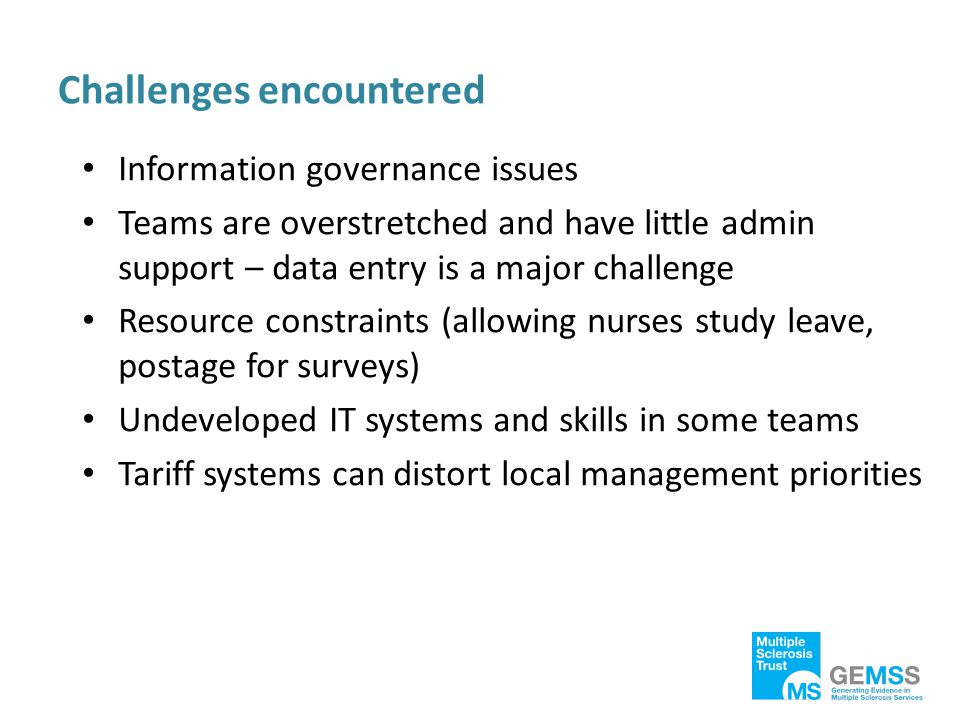 Challenges encountered Information governance issues Teams are overstretched and have little admin support – data entry is a major challenge Resource constraints (allowing nurses study leave, postage for surveys) Undeveloped IT systems and skills in some teams Tariff systems can distort local management priorities