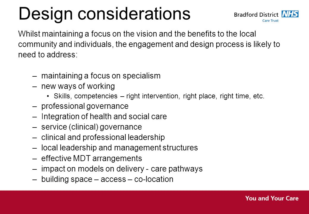 Design considerations Whilst maintaining a focus on the vision and the benefits to the local community and individuals, the engagement and design process is likely to need to address: –maintaining a focus on specialism –new ways of working Skills, competencies – right intervention, right place, right time, etc.