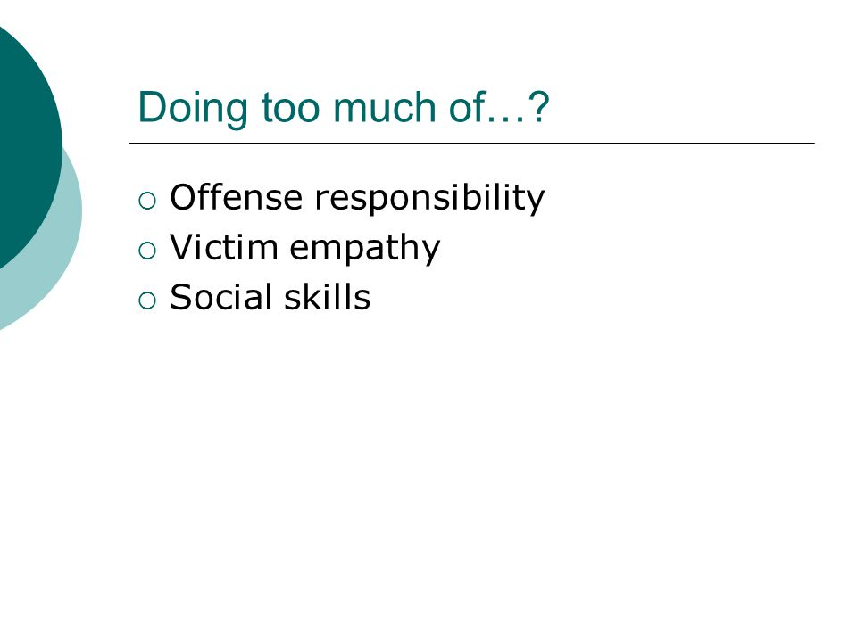 Doing too much of…?  Offense responsibility  Victim empathy  Social skills