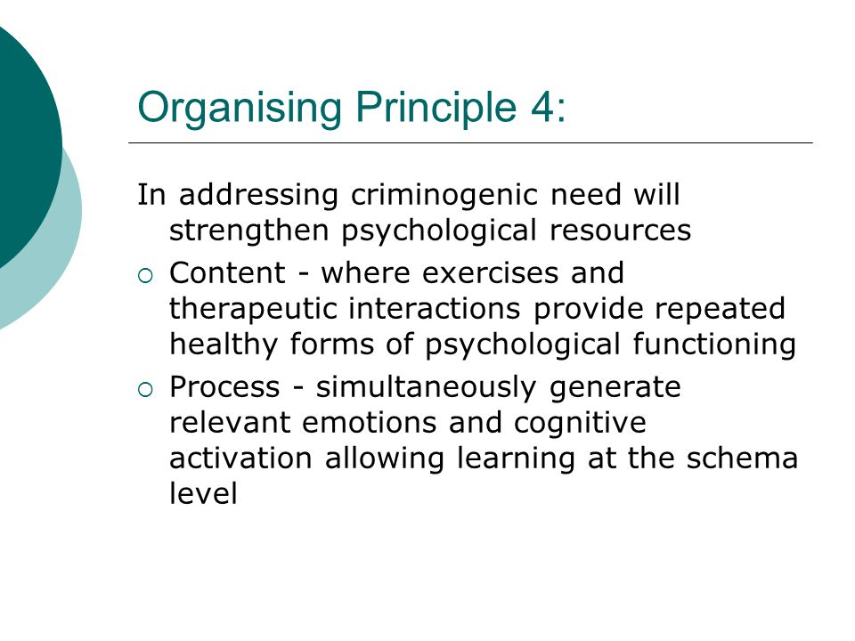 Organising Principle 4: In addressing criminogenic need will strengthen psychological resources  Content - where exercises and therapeutic interactions provide repeated healthy forms of psychological functioning  Process - simultaneously generate relevant emotions and cognitive activation allowing learning at the schema level