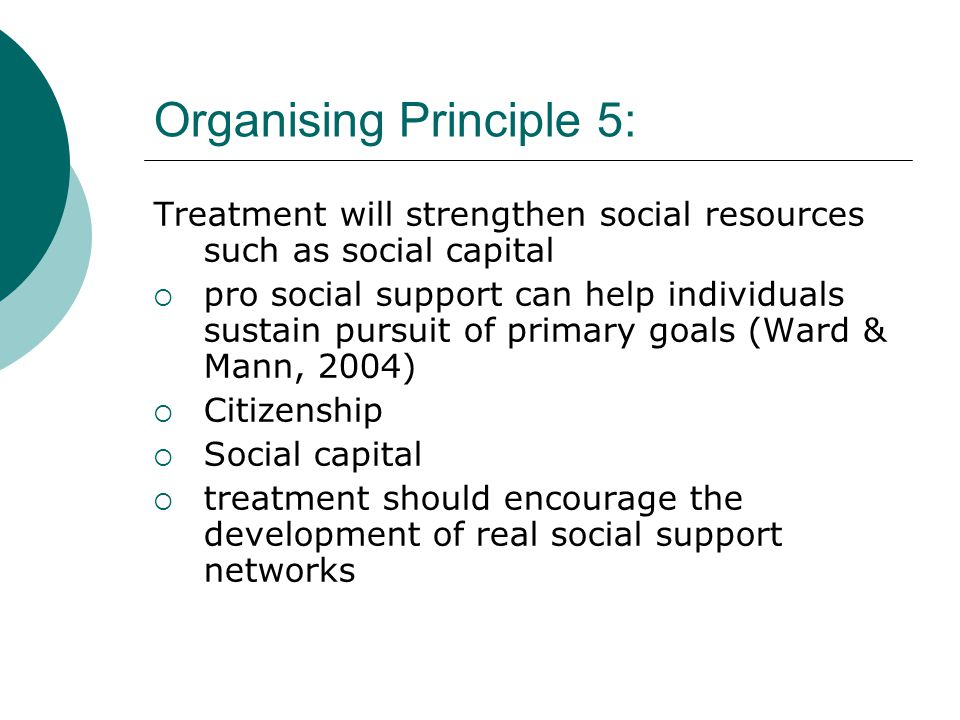 Organising Principle 5: Treatment will strengthen social resources such as social capital  pro social support can help individuals sustain pursuit of primary goals (Ward & Mann, 2004)  Citizenship  Social capital  treatment should encourage the development of real social support networks