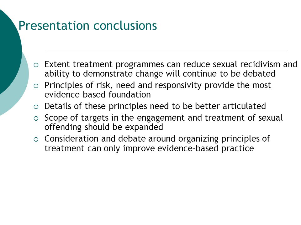 Presentation conclusions  Extent treatment programmes can reduce sexual recidivism and ability to demonstrate change will continue to be debated  Principles of risk, need and responsivity provide the most evidence-based foundation  Details of these principles need to be better articulated  Scope of targets in the engagement and treatment of sexual offending should be expanded  Consideration and debate around organizing principles of treatment can only improve evidence-based practice