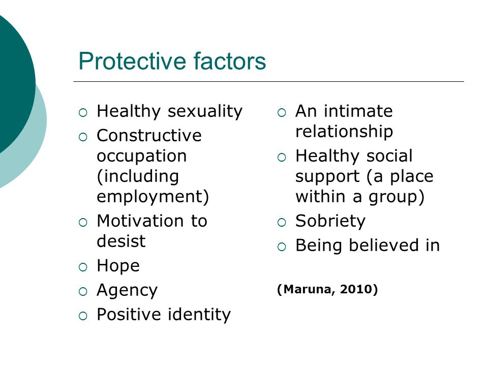 Protective factors  Healthy sexuality  Constructive occupation (including employment)  Motivation to desist  Hope  Agency  Positive identity  An intimate relationship  Healthy social support (a place within a group)  Sobriety  Being believed in (Maruna, 2010)