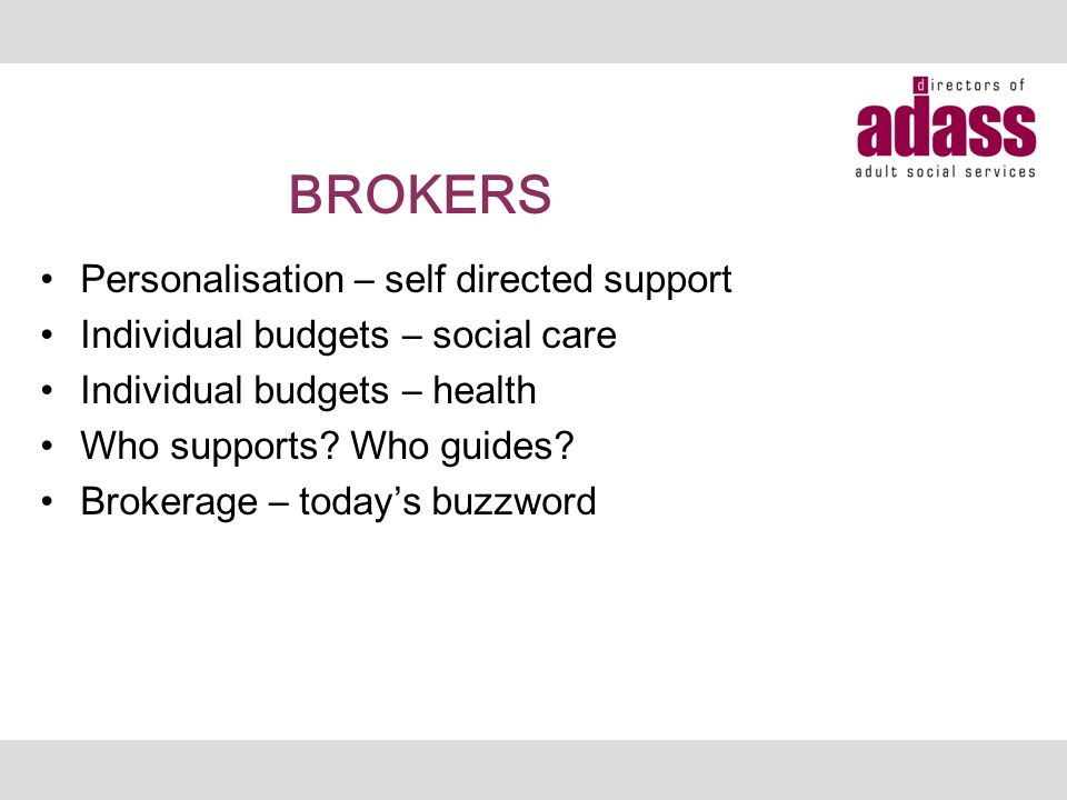 BROKERS Personalisation – self directed support Individual budgets – social care Individual budgets – health Who supports.