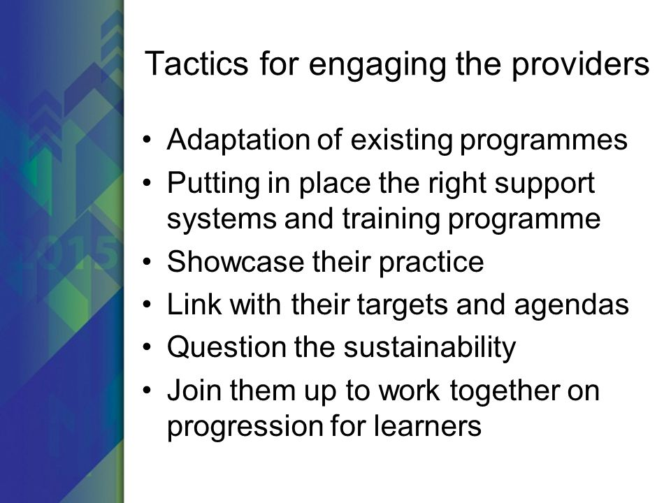 Tactics for engaging the providers Adaptation of existing programmes Putting in place the right support systems and training programme Showcase their practice Link with their targets and agendas Question the sustainability Join them up to work together on progression for learners