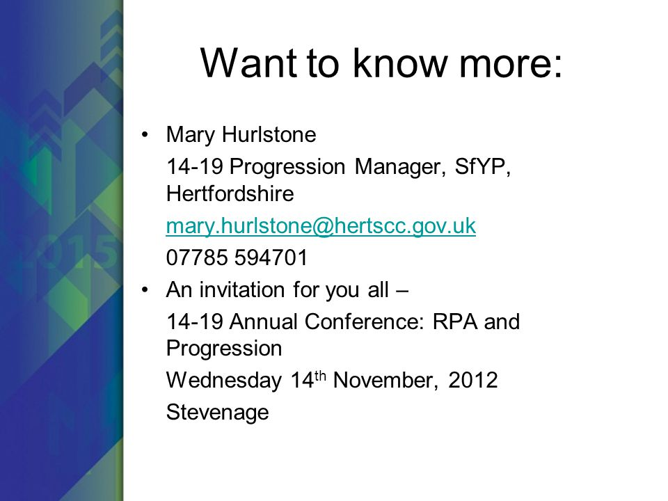 Want to know more: Mary Hurlstone 14-19 Progression Manager, SfYP, Hertfordshire mary.hurlstone@hertscc.gov.uk 07785 594701 An invitation for you all – 14-19 Annual Conference: RPA and Progression Wednesday 14 th November, 2012 Stevenage