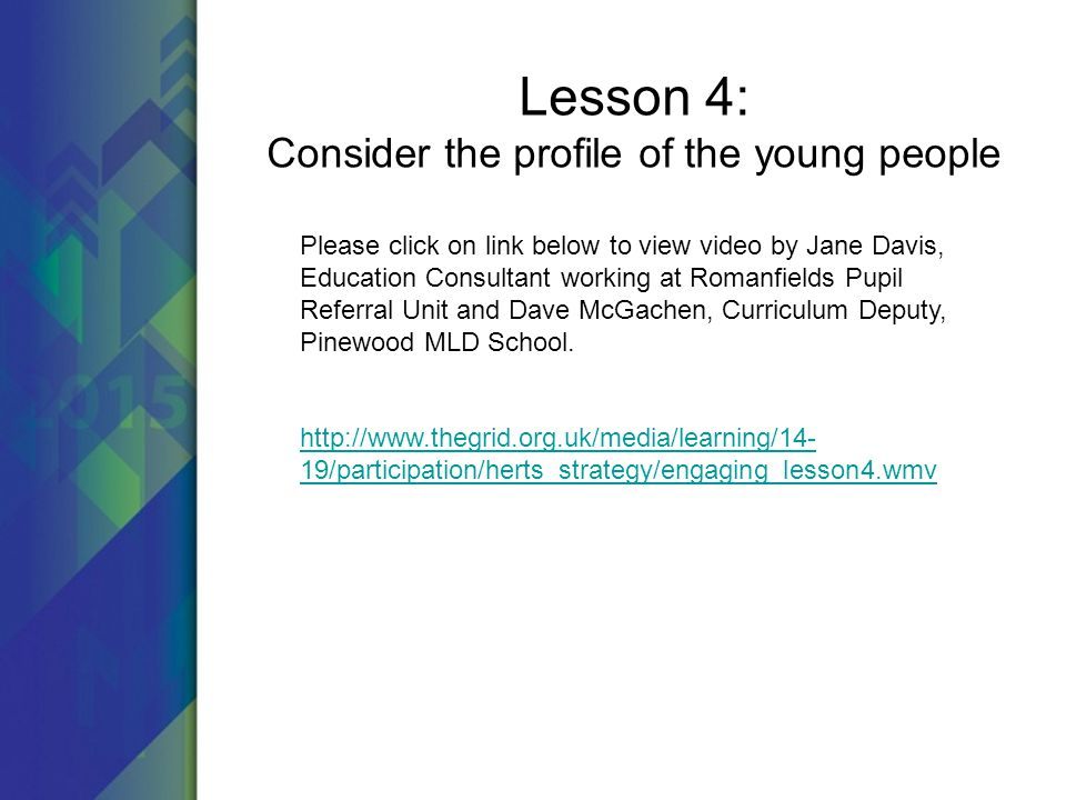 Lesson 4: Consider the profile of the young people Please click on link below to view video by Jane Davis, Education Consultant working at Romanfields Pupil Referral Unit and Dave McGachen, Curriculum Deputy, Pinewood MLD School.